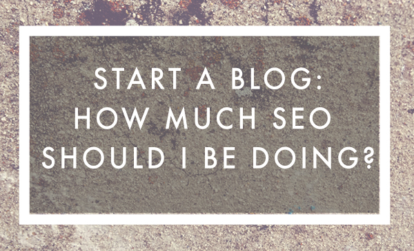 Start a Blog: How Much SEO Should I Be Doing On My Blog?